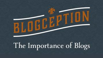 BLOGCEPTION: The Importance of Blogs