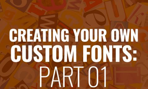 CREATING YOUR OWN CUSTOM FONT: PART 1